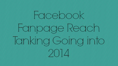 Facebook Fanpage Reach Tanking Going into 2014