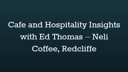 Cafe and Hospitality Insights with Ed Thomas – Neli Coffee, Redcliffe