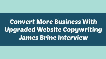 Convert More Business With Upgraded Website Copywriting – James Brine Interview